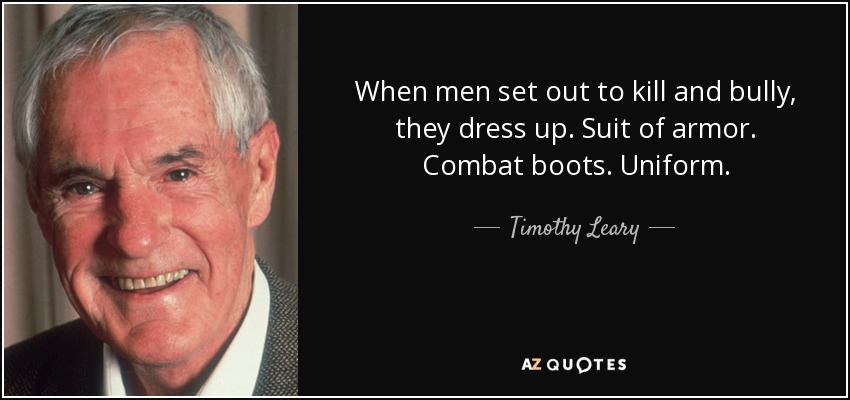 When men set out to kill and bully, they dress up. Suit of armor. Combat boots. Uniform. - Timothy Leary