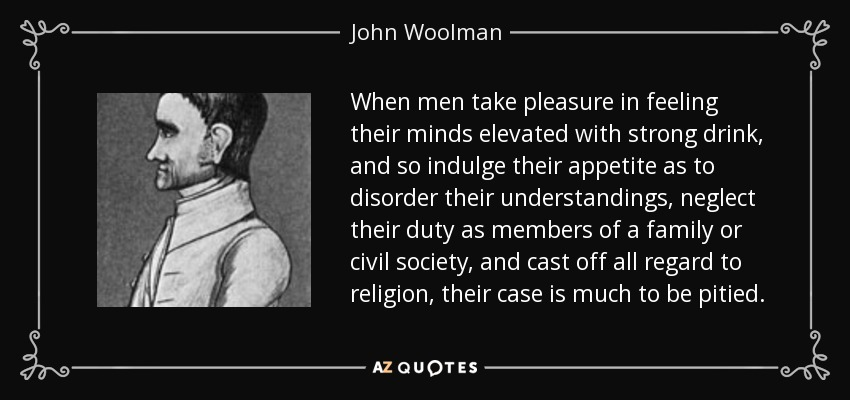 When men take pleasure in feeling their minds elevated with strong drink, and so indulge their appetite as to disorder their understandings, neglect their duty as members of a family or civil society, and cast off all regard to religion, their case is much to be pitied. - John Woolman