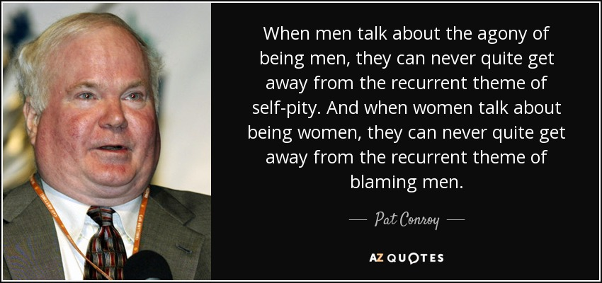 When men talk about the agony of being men, they can never quite get away from the recurrent theme of self-pity. And when women talk about being women, they can never quite get away from the recurrent theme of blaming men. - Pat Conroy