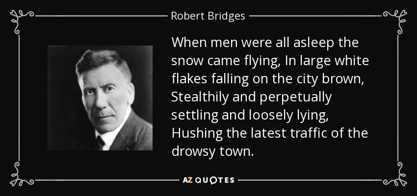 When men were all asleep the snow came flying, In large white flakes falling on the city brown, Stealthily and perpetually settling and loosely lying, Hushing the latest traffic of the drowsy town. - Robert Bridges