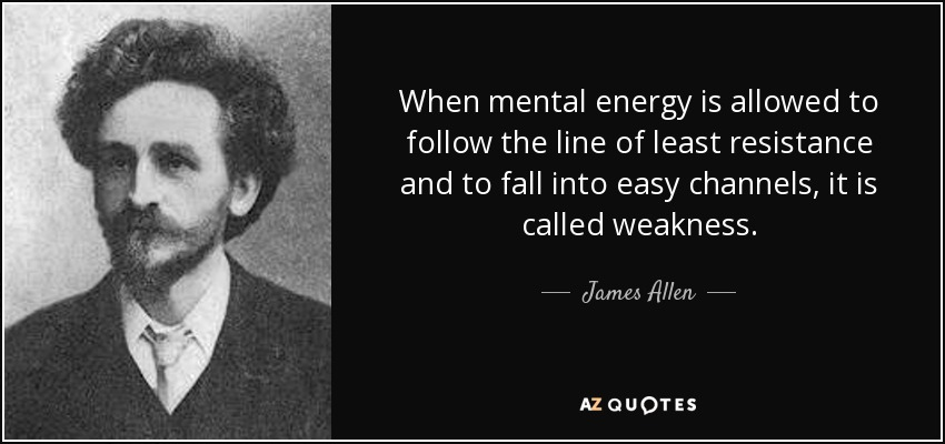 When mental energy is allowed to follow the line of least resistance and to fall into easy channels, it is called weakness. - James Allen