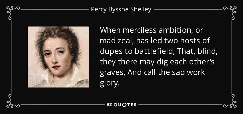 When merciless ambition, or mad zeal, has led two hosts of dupes to battlefield, That, blind, they there may dig each other's graves, And call the sad work glory. - Percy Bysshe Shelley