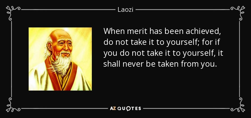 When merit has been achieved, do not take it to yourself; for if you do not take it to yourself, it shall never be taken from you. - Laozi