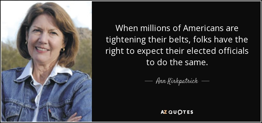 When millions of Americans are tightening their belts, folks have the right to expect their elected officials to do the same. - Ann Kirkpatrick