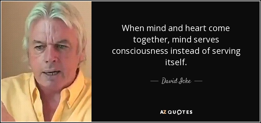 When mind and heart come together, mind serves consciousness instead of serving itself. - David Icke