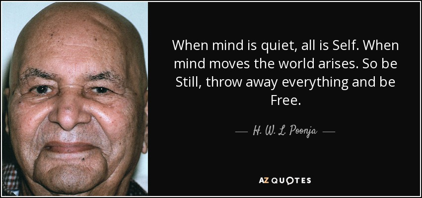 When mind is quiet, all is Self. When mind moves the world arises. So be Still, throw away everything and be Free. - H. W. L. Poonja