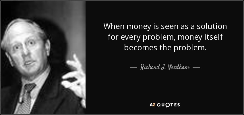 When money is seen as a solution for every problem, money itself becomes the problem. - Richard J. Needham