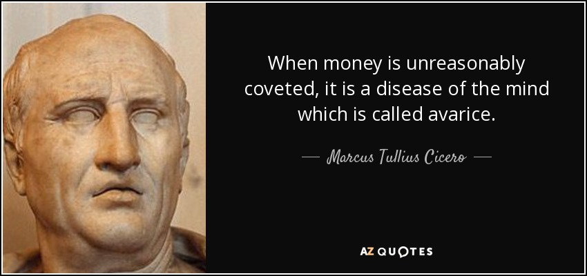When money is unreasonably coveted, it is a disease of the mind which is called avarice. - Marcus Tullius Cicero