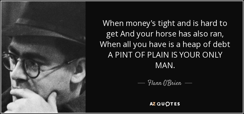When money's tight and is hard to get And your horse has also ran, When all you have is a heap of debt A PINT OF PLAIN IS YOUR ONLY MAN. - Flann O'Brien