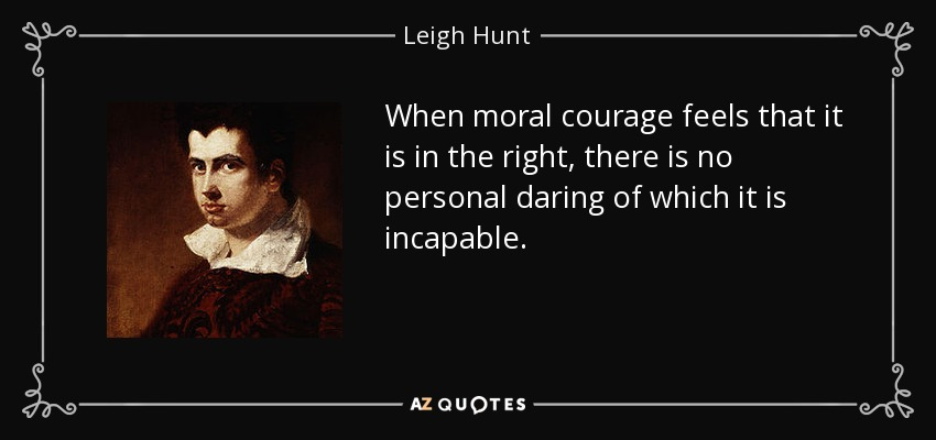 When moral courage feels that it is in the right, there is no personal daring of which it is incapable. - Leigh Hunt