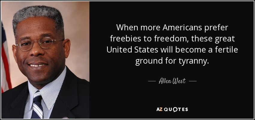 When more Americans prefer freebies to freedom, these great United States will become a fertile ground for tyranny. - Allen West