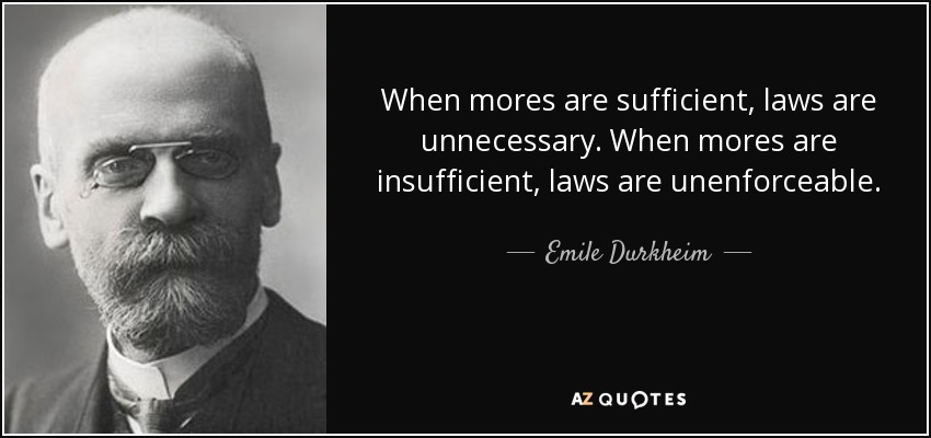 When mores are sufficient, laws are unnecessary; when mores are insufficient, laws are unenforceable. - Emile Durkheim
