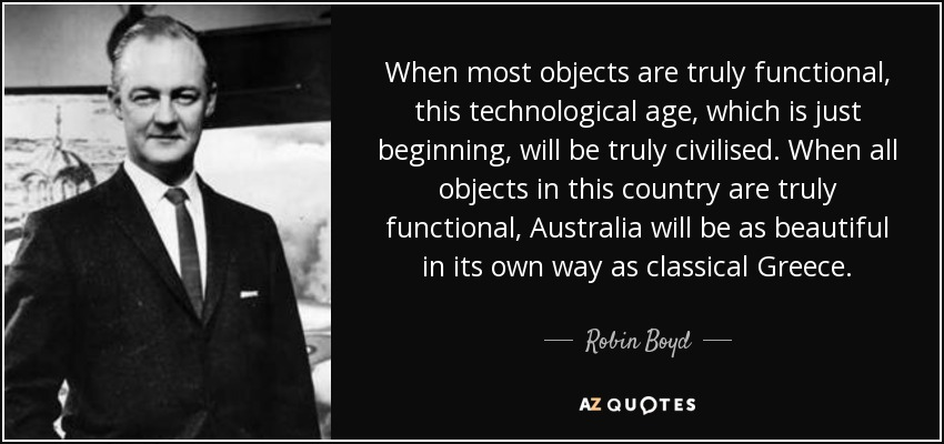 When most objects are truly functional, this technological age, which is just beginning, will be truly civilised. When all objects in this country are truly functional, Australia will be as beautiful in its own way as classical Greece. - Robin Boyd