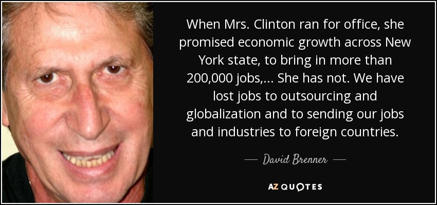 When Mrs. Clinton ran for office, she promised economic growth across New York state, to bring in more than 200,000 jobs, ... She has not. We have lost jobs to outsourcing and globalization and to sending our jobs and industries to foreign countries. - David Brenner