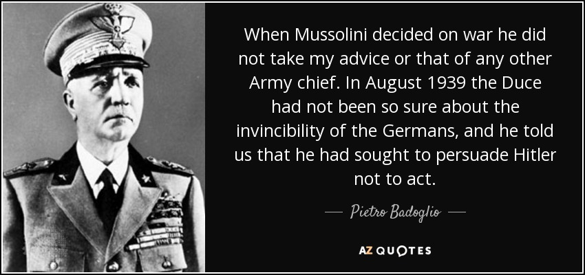 When Mussolini decided on war he did not take my advice or that of any other Army chief. In August 1939 the Duce had not been so sure about the invincibility of the Germans, and he told us that he had sought to persuade Hitler not to act. - Pietro Badoglio