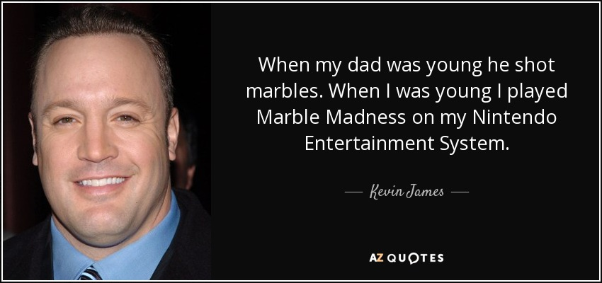 When my dad was young he shot marbles. When I was young I played Marble Madness on my Nintendo Entertainment System. - Kevin James
