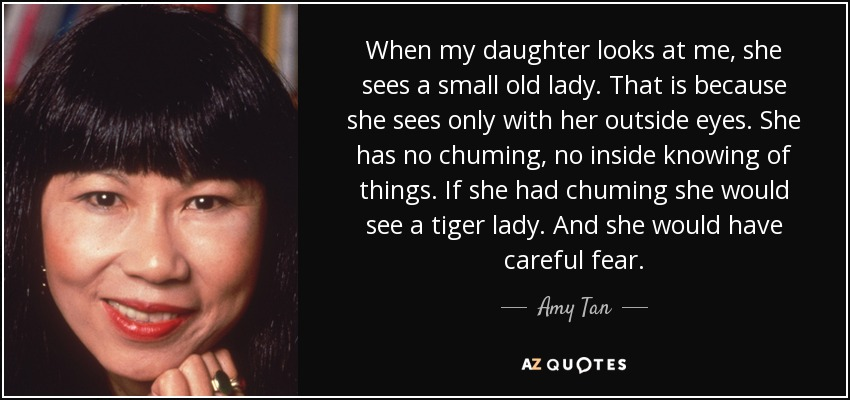 When my daughter looks at me, she sees a small old lady. That is because she sees only with her outside eyes. She has no chuming, no inside knowing of things. If she had chuming she would see a tiger lady. And she would have careful fear. - Amy Tan