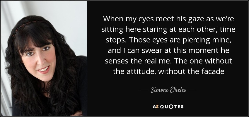 When my eyes meet his gaze as we're sitting here staring at each other, time stops. Those eyes are piercing mine, and I can swear at this moment he senses the real me. The one without the attitude, without the facade[...] - Simone Elkeles