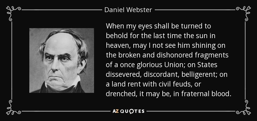 When my eyes shall be turned to behold for the last time the sun in heaven, may I not see him shining on the broken and dishonored fragments of a once glorious Union; on States dissevered, discordant, belligerent; on a land rent with civil feuds, or drenched, it may be, in fraternal blood. - Daniel Webster