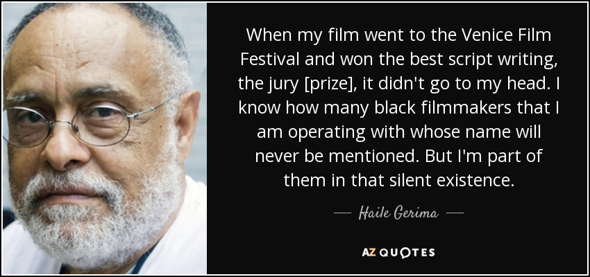 When my film went to the Venice Film Festival and won the best script writing, the jury [prize], it didn't go to my head. I know how many black filmmakers that I am operating with whose name will never be mentioned. But I'm part of them in that silent existence. - Haile Gerima