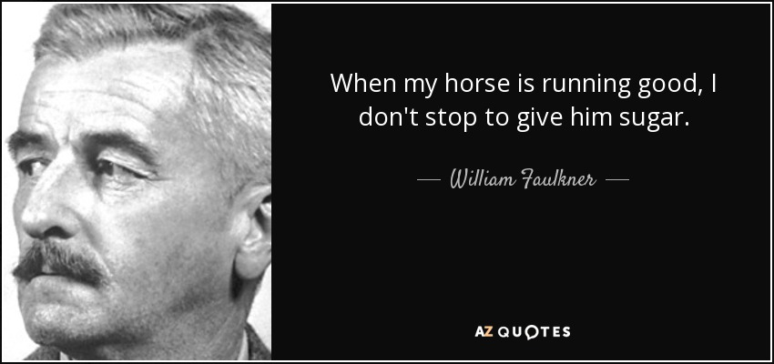 When my horse is running good, I don't stop to give him sugar. - William Faulkner