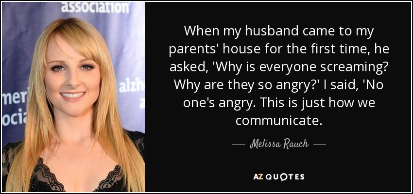 When my husband came to my parents' house for the first time, he asked, 'Why is everyone screaming? Why are they so angry?' I said, 'No one's angry. This is just how we communicate. - Melissa Rauch