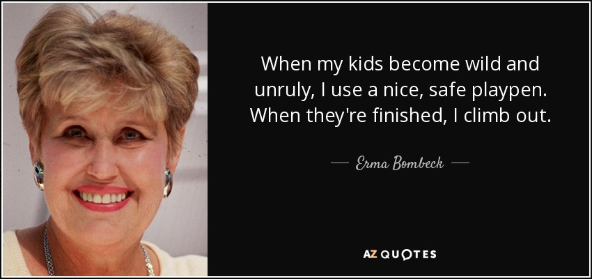 When my kids become wild and unruly, I use a nice, safe playpen. When they're finished, I climb out. - Erma Bombeck