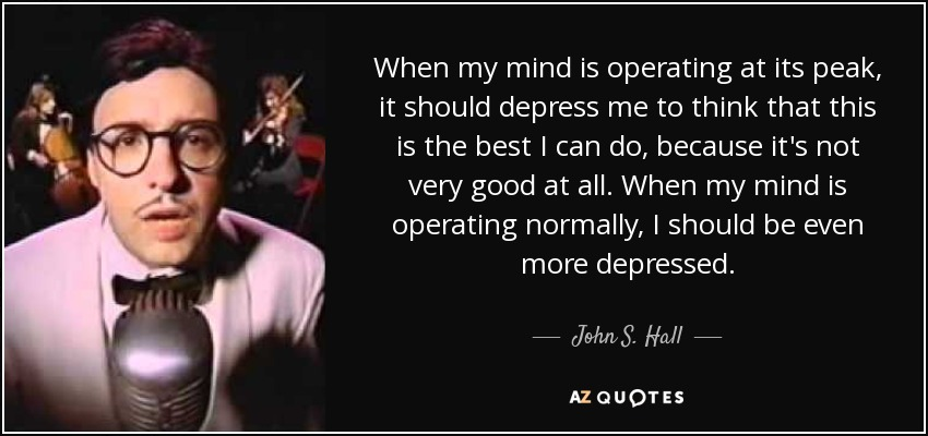When my mind is operating at its peak, it should depress me to think that this is the best I can do, because it's not very good at all. When my mind is operating normally, I should be even more depressed. - John S. Hall