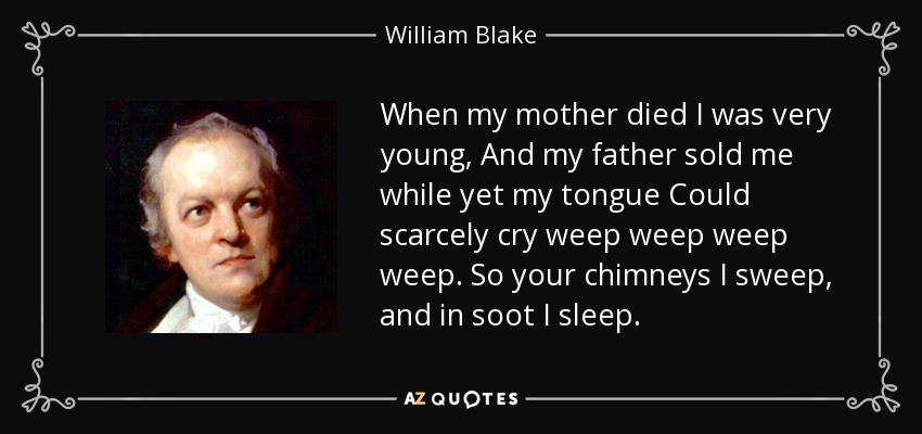 When my mother died I was very young, And my father sold me while yet my tongue Could scarcely cry weep weep weep weep. So your chimneys I sweep, and in soot I sleep. - William Blake