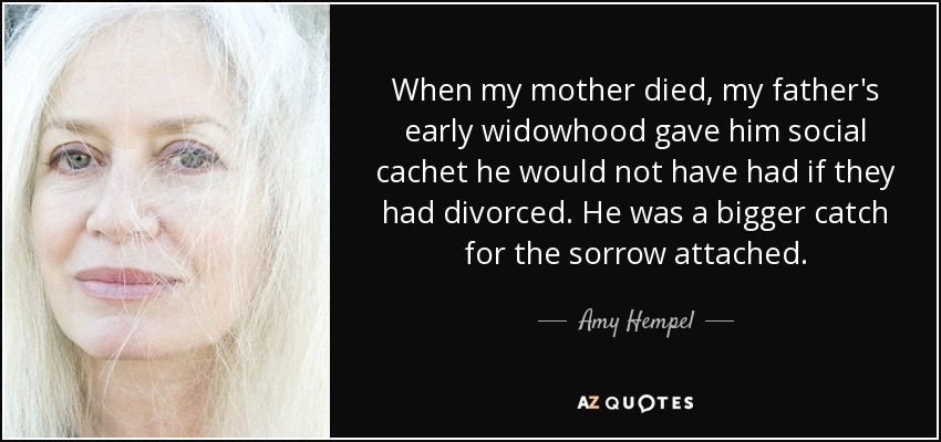 When my mother died, my father's early widowhood gave him social cachet he would not have had if they had divorced. He was a bigger catch for the sorrow attached. - Amy Hempel