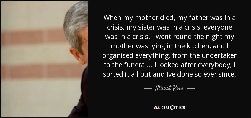 When my mother died, my father was in a crisis, my sister was in a crisis, everyone was in a crisis. I went round the night my mother was lying in the kitchen, and I organised everything, from the undertaker to the funeral... I looked after everybody, I sorted it all out and Ive done so ever since. - Stuart Rose