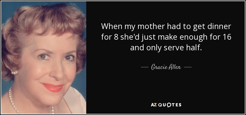 When my mother had to get dinner for 8 she'd just make enough for 16 and only serve half. - Gracie Allen