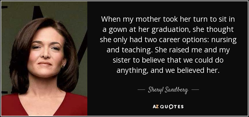 When my mother took her turn to sit in a gown at her graduation, she thought she only had two career options: nursing and teaching. She raised me and my sister to believe that we could do anything, and we believed her. - Sheryl Sandberg