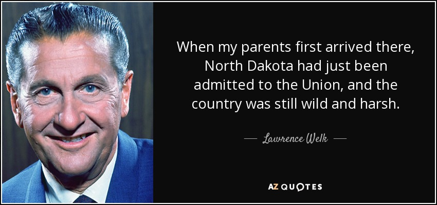When my parents first arrived there, North Dakota had just been admitted to the Union, and the country was still wild and harsh. - Lawrence Welk