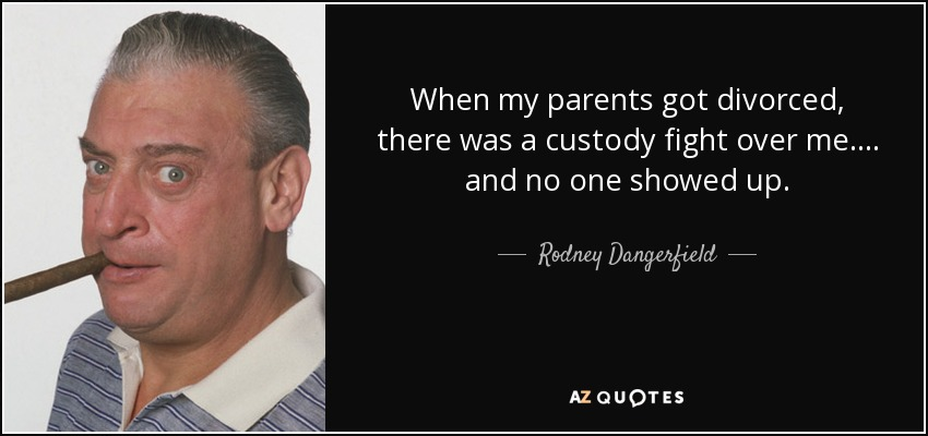 When my parents got divorced, there was a custody fight over me. ... and no one showed up. - Rodney Dangerfield
