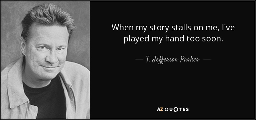 When my story stalls on me, I've played my hand too soon. - T. Jefferson Parker