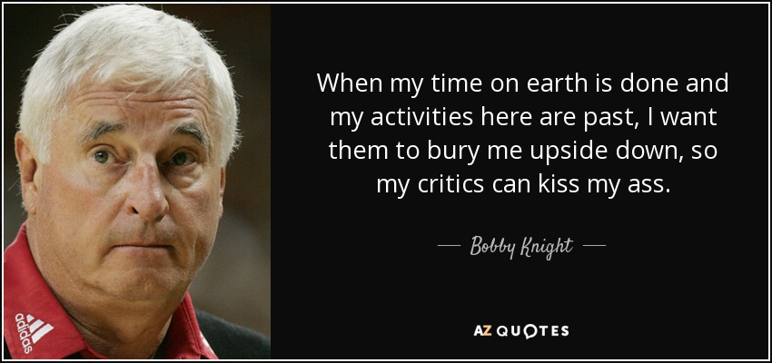 When my time on earth is done and my activities here are past, I want them to bury me upside down, so my critics can kiss my ass. - Bobby Knight