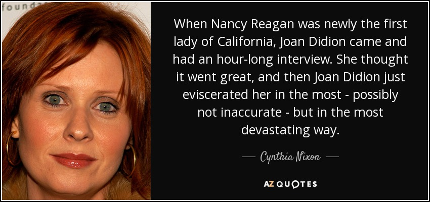 When Nancy Reagan was newly the first lady of California, Joan Didion came and had an hour-long interview. She thought it went great, and then Joan Didion just eviscerated her in the most - possibly not inaccurate - but in the most devastating way. - Cynthia Nixon