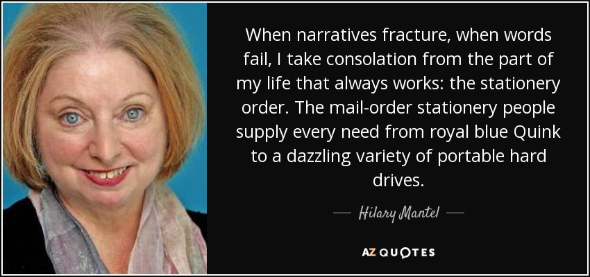 When narratives fracture, when words fail, I take consolation from the part of my life that always works: the stationery order. The mail-order stationery people supply every need from royal blue Quink to a dazzling variety of portable hard drives. - Hilary Mantel