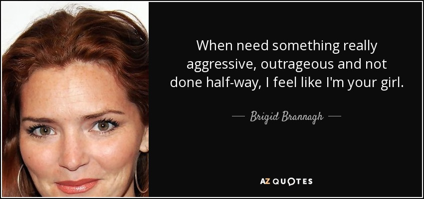 When need something really aggressive, outrageous and not done half-way, I feel like I'm your girl. - Brigid Brannagh