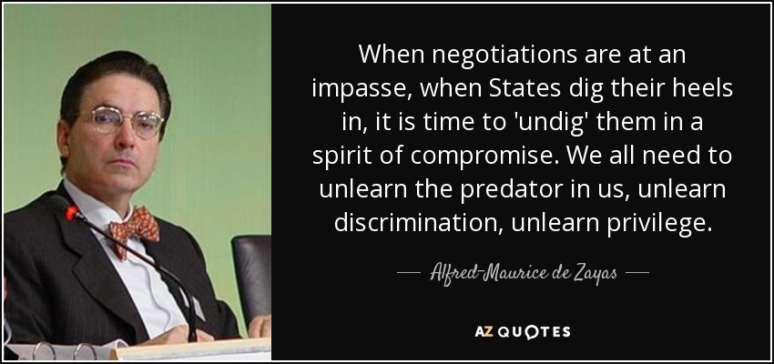 When negotiations are at an impasse, when States dig their heels in, it is time to 'undig' them in a spirit of compromise. We all need to unlearn the predator in us, unlearn discrimination, unlearn privilege. - Alfred-Maurice de Zayas