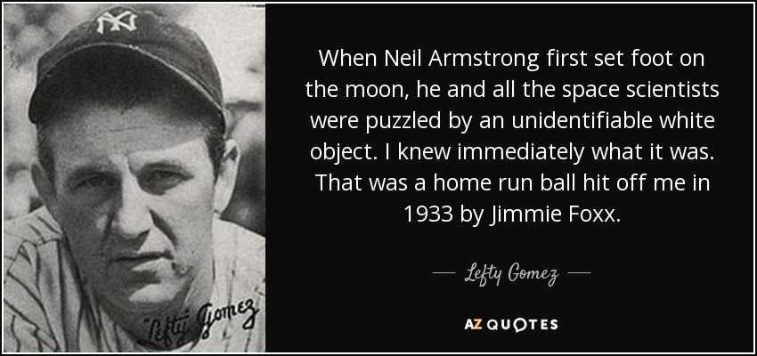 When Neil Armstrong first set foot on the moon, he and all the space scientists were puzzled by an unidentifiable white object. I knew immediately what it was. That was a home run ball hit off me in 1933 by Jimmie Foxx. - Lefty Gomez