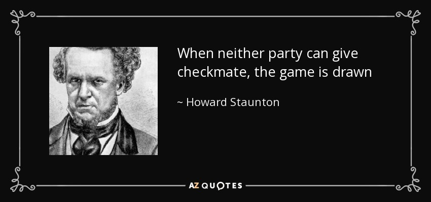 When neither party can give checkmate, the game is drawn - Howard Staunton