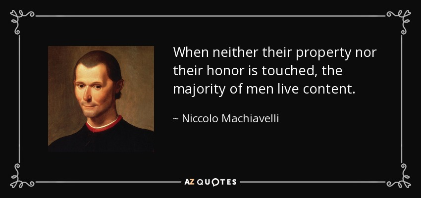 When neither their property nor their honor is touched, the majority of men live content. - Niccolo Machiavelli
