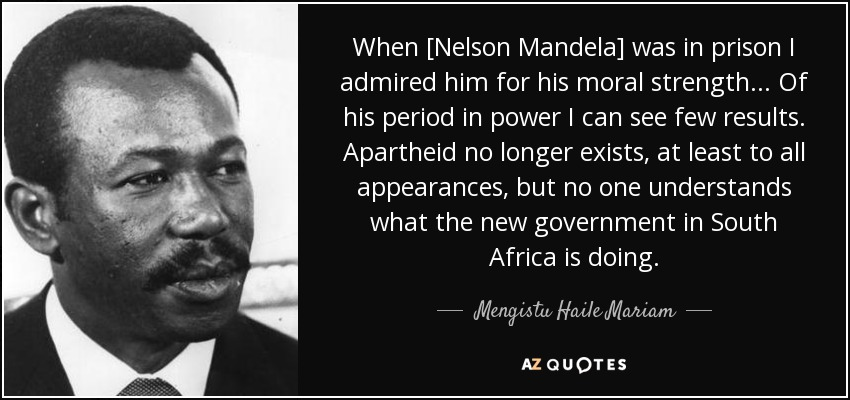 When [Nelson Mandela] was in prison I admired him for his moral strength... Of his period in power I can see few results. Apartheid no longer exists, at least to all appearances, but no one understands what the new government in South Africa is doing. - Mengistu Haile Mariam