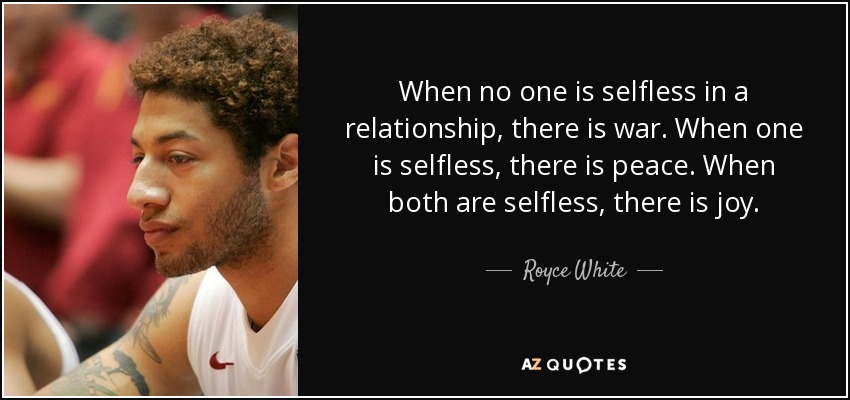 When no one is selfless in a relationship, there is war. When one is selfless, there is peace. When both are selfless, there is joy. - Royce White
