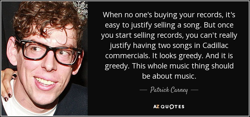 When no one's buying your records, it's easy to justify selling a song. But once you start selling records, you can't really justify having two songs in Cadillac commercials. It looks greedy. And it is greedy. This whole music thing should be about music. - Patrick Carney