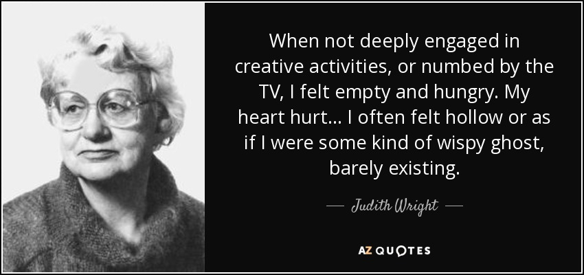 When not deeply engaged in creative activities, or numbed by the TV, I felt empty and hungry. My heart hurt... I often felt hollow or as if I were some kind of wispy ghost, barely existing. - Judith Wright