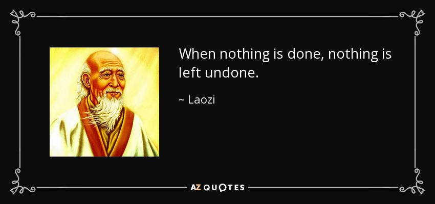 When nothing is done, nothing is left undone. - Laozi