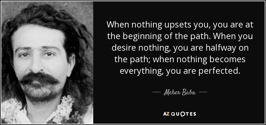 When nothing upsets you, you are at the beginning of the path. When you desire nothing, you are halfway on the path; when nothing becomes everything, you are perfected. - Meher Baba